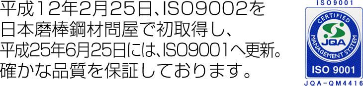 平成12年2月25日、ISO9002を 日本磨棒鋼材問屋で初取得し、 平成25年6月25日には、ISO9001へ更新。 確かな品質を保証しております。